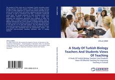 Bookcover of A Study Of Turkish Biology Teachers And Students Views Of Teaching