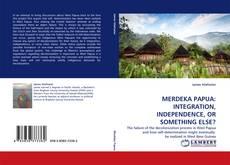 Bookcover of MERDEKA PAPUA: INTEGRATION, INDEPENDENCE, OR SOMETHING ELSE?
