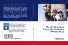 Bookcover of The Ultimate Guide to Shipping, Forwarding and Customs Clearing