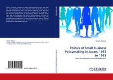 Politics of Small Business Policymaking in Japan, 1955 to 1993 kitap kapağı