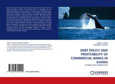 Bookcover of DEBT POLICY AND PROFITABILITY OF COMMERCIAL BANKS IN GHANA