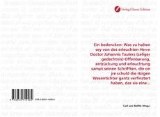 Borítókép a  Ein bedencken: Was zu halten sey von des erleuchten Herrn Doctor Johannis Taulers (seliger gedechtnis) Offenbarung, entzückung und erleuchtung sampt seinen Schrifften, die on jre schuld die itzigen Wesentichter gantz verfinstert haben, das sie eine... - hoz