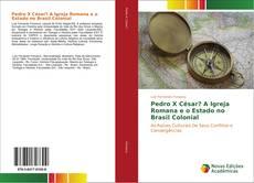 Обложка Pedro X César? A Igreja Romana e o Estado no Brasil Colonial