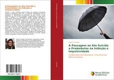 Bookcover of A Passagem ao Ato Suicida e Preâmbulos na Inibição e Impulsividade
