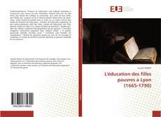 Couverture de L'éducation des filles pauvres à Lyon (1665-1790)