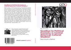 Bookcover of Goodbye to Political Economy in Central American Cultural Studies?