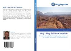 Bookcover of Why I May Still Be Canadian