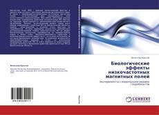 Bookcover of Биологические эффекты низкочастотных магнитных полей
