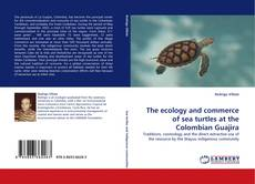 Bookcover of The ecology and commerce of sea turtles at the Colombian Guajira