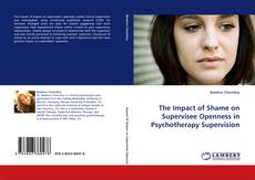 Bookcover of The Impact of Shame on Supervisee Openness in Psychotherapy Supervision