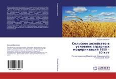Bookcover of Сельское хозяйство в условиях аграрных модернизаций 1950 – 80-х гг