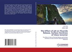 Bookcover of The Effect of pH on Fluoride Release, Surface Hardness of Glass Ionomer