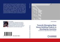 Bookcover of Towards Managing Mass House Building Projects in Developing Countries