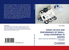 Bookcover of CREDIT ACCESS AND PERFORMANCE OF SMALL–SCALE ENTERPRISES IN NIGERIA