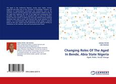 Bookcover of Changing Roles Of The Aged In Bende, Abia State Nigeria