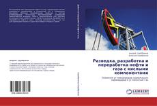 Bookcover of Разведка, разработка и переработка нефти и газа с кислыми компонентами