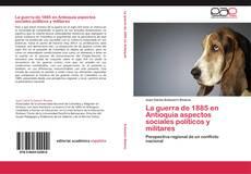 Bookcover of La guerra de 1885 en Antioquia aspectos sociales políticos y militares