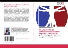 Bookcover of Fe y razón en el catolicismo antiliberal español (1850-1936)