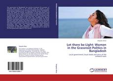 Bookcover of Let there be Light: Women in the Grassroot Politics in Bangladesh