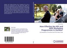 Bookcover of How Effective Are HIV and AIDS Workplace Programmes in Zambia?