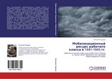 Bookcover of Мобилизационный ресурс рабочего класса в 1941-1945 гг.