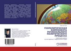 Обложка ГЕОПОЛИТИЧЕСКАЯ КОМПОНЕНТА РЕГИОНАЛЬНОГО ПОЛИТИЧЕСКОГО ПРОЦЕССА