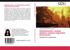 Bookcover of Globalización, ciudad global y sujetos migrantes mexicanos