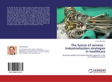 Bookcover of The future of services - Industrialization strategies in healthcare