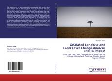 Bookcover of GIS Based Land Use and Land Cover Change Analysis and Its Impact
