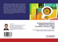 Bookcover of A Hypercomputational Model for the Agent Causation Theory of Free Will