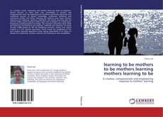 Bookcover of learning to be mothers  to be mothers learning  mothers learning to be