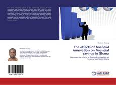 Couverture de The effects of financial innovation on financial  savings in Ghana