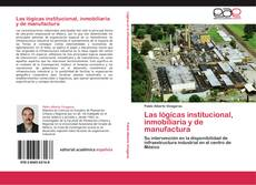 Portada del libro de Las lógicas institucional, inmobiliaria y de manufactura