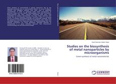 Bookcover of Studies on the biosynthesis of metal nanoparticles by microorganisms