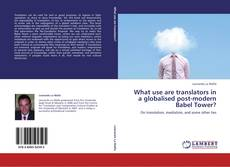 Bookcover of What use are translators in a globalised post-modern Babel Tower?