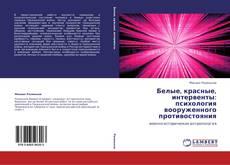Bookcover of Белые, красные, интервенты: психология вооруженного противостояния