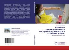 Bookcover of Развитие художественного восприятия учащихся в условиях   музея.