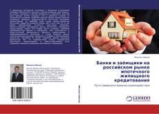 Bookcover of Банки и заёмщики на российском рынке ипотечного жилищного кредитования