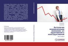 Bookcover of Антология модернизации экономик: от адаптивной к конструктивной