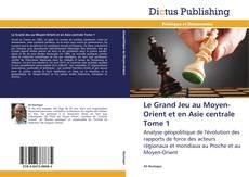 Capa do livro de Le Grand Jeu au Moyen-Orient et en Asie centrale  Tome 1