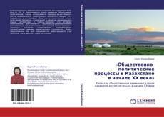 Bookcover of «Общественно-политические процессы в Казахстане в начале ХХ века»
