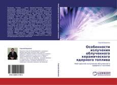Bookcover of Особенности излучения облученного керамического ядерного топлива