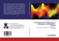Bookcover of The Adolescent Religiosity & Attitudes to HIV/AIDS in Ghana