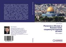 Bookcover of Религия и Ислам в Казахстане: социокультурный аспект