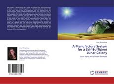 Bookcover of A Manufacture System  for a Self-Sufficient  Lunar Colony