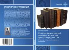Обложка Развитие антилатинской полемики в Киевской Руси (ХI–середина ХII в.)