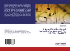 Bookcover of A Sum-Of-Product Based Multiplication Approach For FIR Filters And DFT