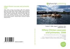 Bookcover of Hillary Clinton caucuses and primaries, 2008