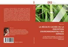 Couverture de LA RÉCOLTE CACHÉE OU LA PERCEPTION ENVIRONNEMENTALE DES ESPACES