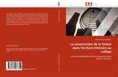 Bookcover of La construction de la fiction dans l''écriture littéraire au collège